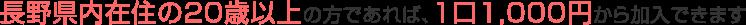 長野県内在住の20歳以上の方で、出資金を1口1,000円以上(できるだけ5口5,000円以上)納めて頂けると、どなたでも加入できます。